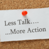 Less Talk... ...More Action
